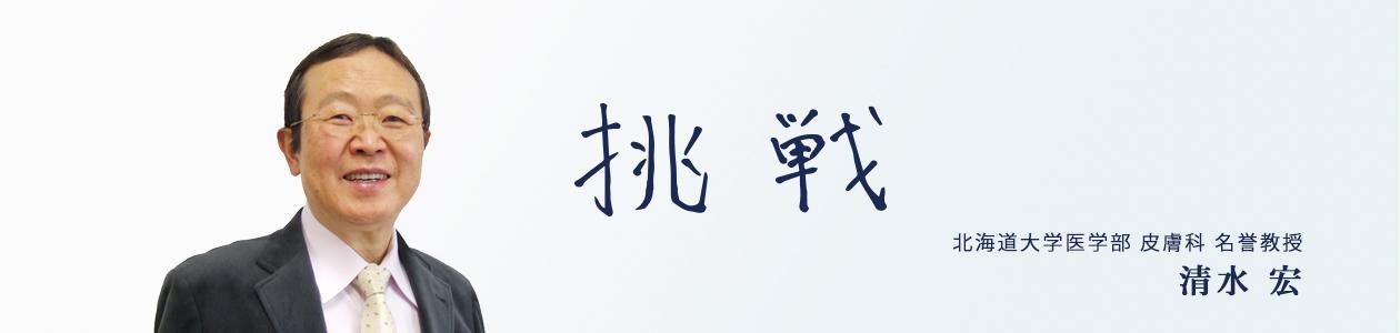 挑戦 北海道大学医学部 皮膚科 名誉教授 清水宏